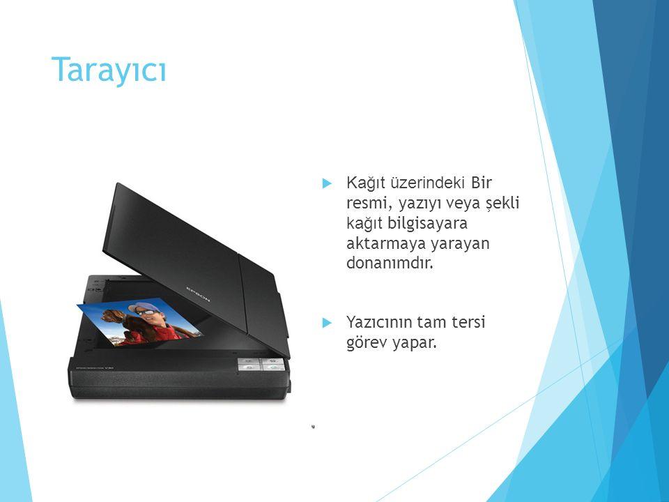Tarayıcı  Kağıt üzerindeki Bir resmi, yazıyı veya şekli kağıt bilgisayara aktarmaya yarayan donanımdır.  Yazıcının tam tersi görev yapar.