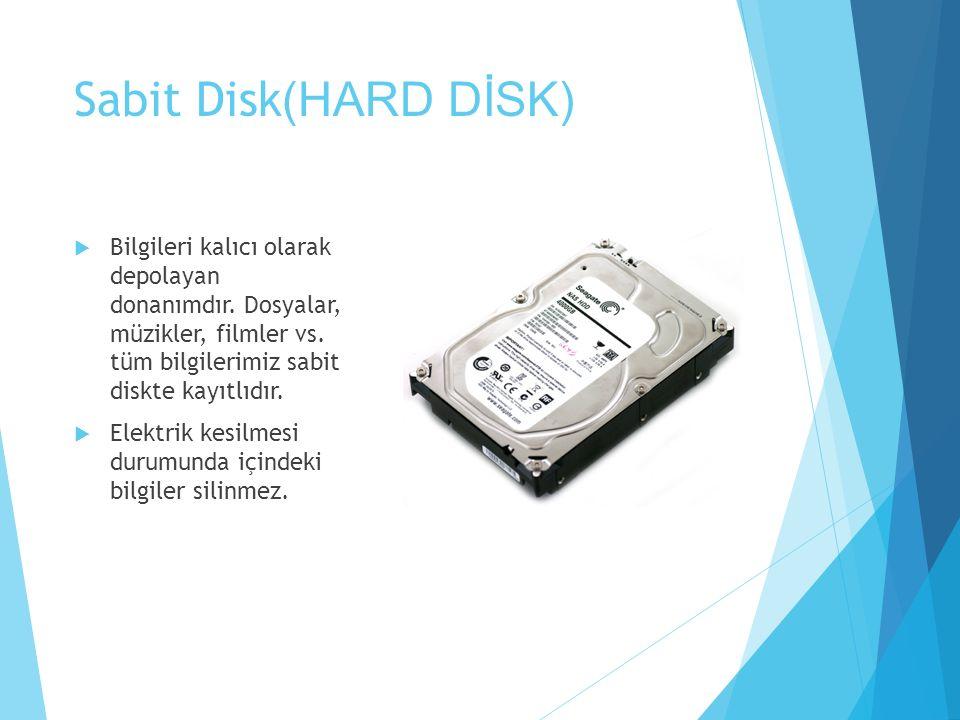 Sabit Disk (HARD DİSK)  Bilgileri kalıcı olarak depolayan donanımdır. Dosyalar, müzikler, filmler vs. tüm bilgilerimiz sabit diskte kayıtlıdır.  Ele