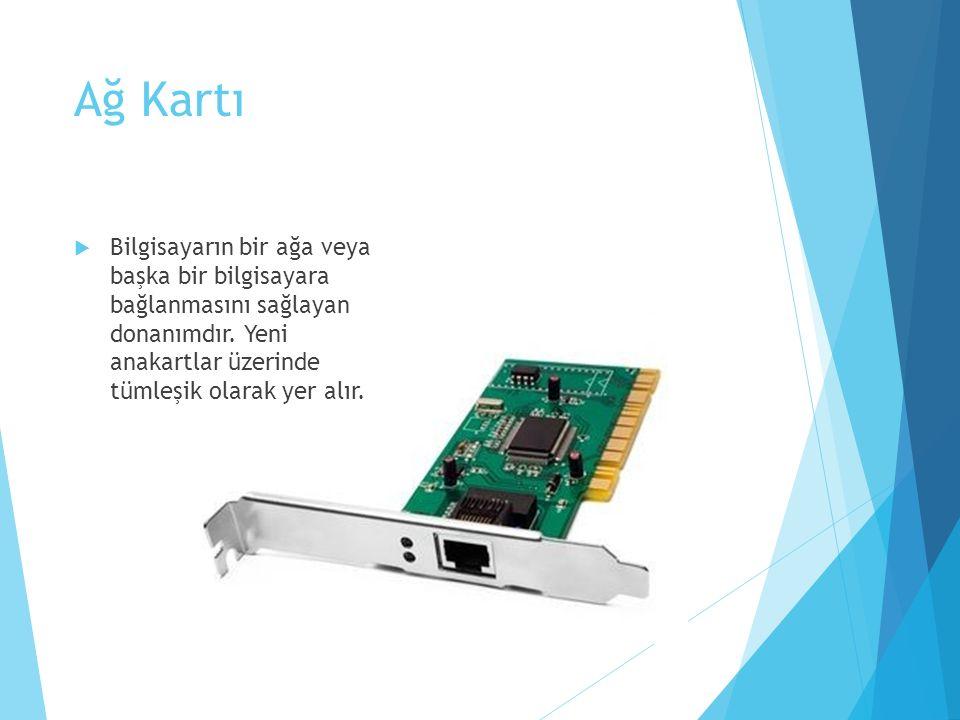 Ağ Kartı  Bilgisayarın bir ağa veya başka bir bilgisayara bağlanmasını sağlayan donanımdır. Yeni anakartlar üzerinde tümleşik olarak yer alır.