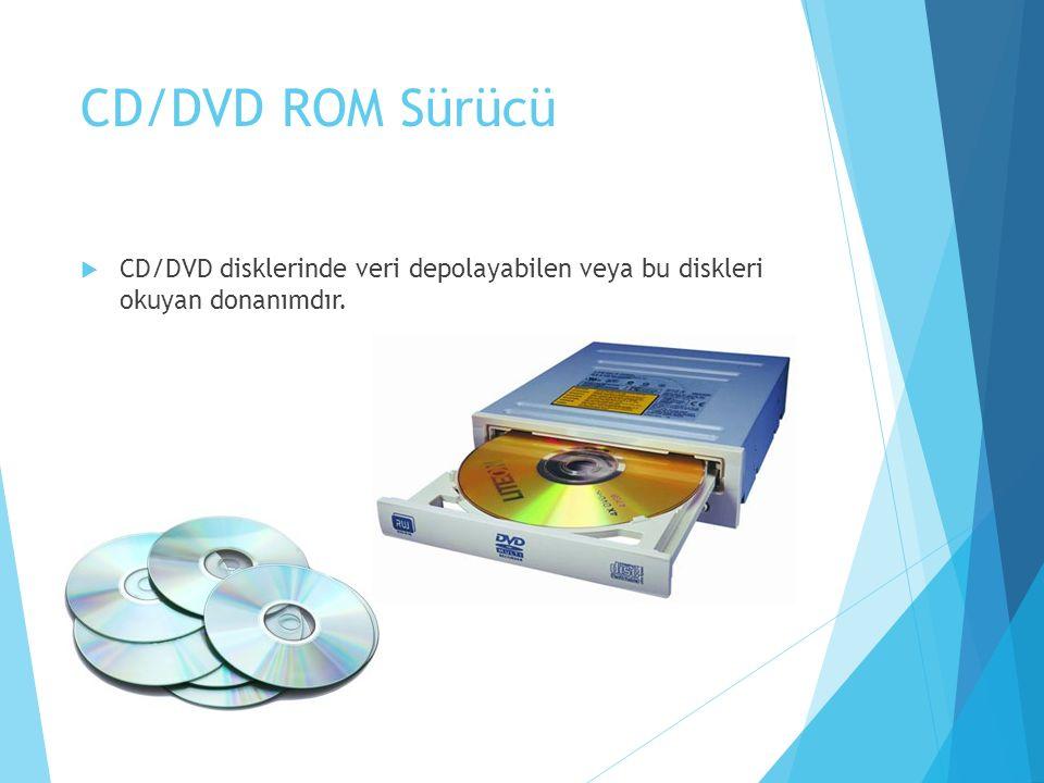 CD/DVD ROM Sürücü  CD/DVD disklerinde veri depolayabilen veya bu diskleri okuyan donanımdır.