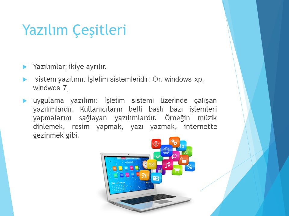 Yazılım Çeşitleri  Yazılımlar ; ikiye ayrılır.  sistem yazılımı : İşletim sistemleridir: Ör: windows xp, windwos 7,  uygulama yazılımı : İşletim si