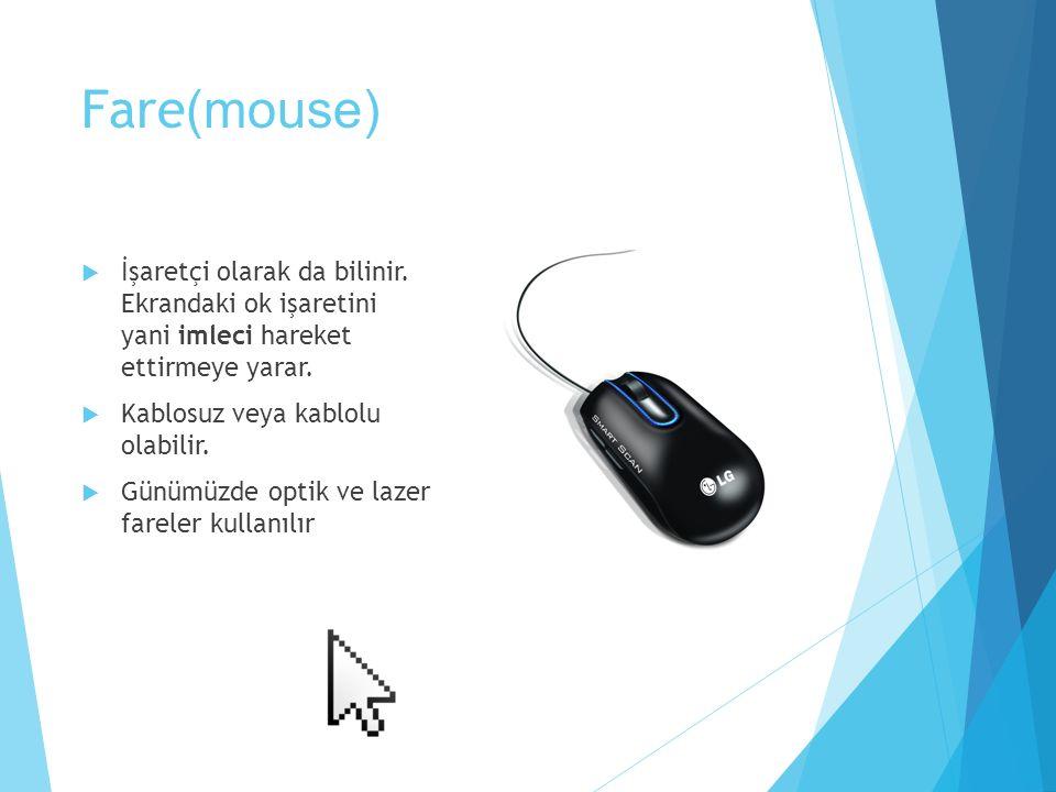 Fare (mouse)  İşaretçi olarak da bilinir. Ekrandaki ok işaretini yani imleci hareket ettirmeye yarar.  Kablosuz veya kablolu olabilir.  Günümüzde o