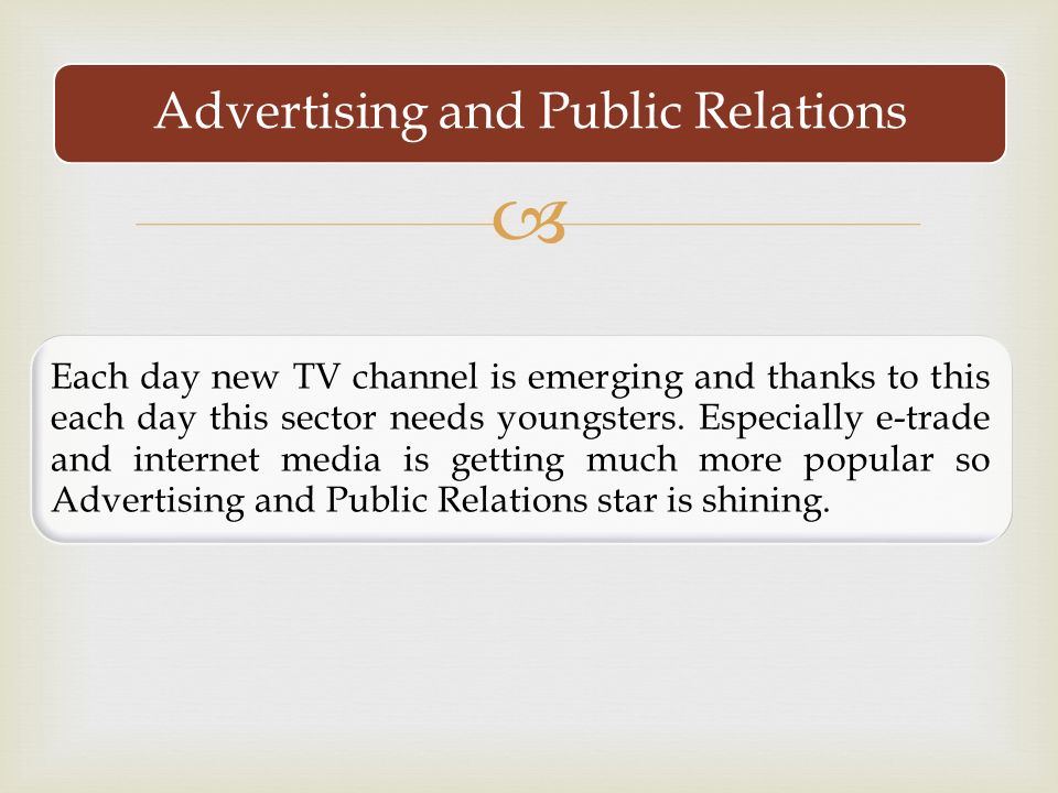  Advertising and Public Relations Each day new TV channel is emerging and thanks to this each day this sector needs youngsters.