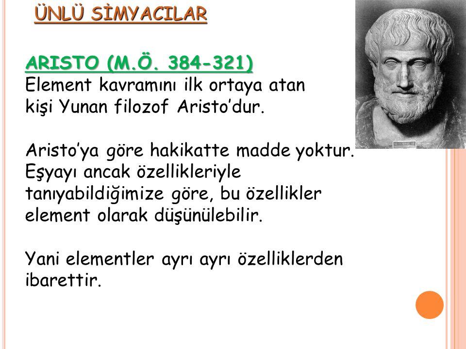 ARISTO (M.Ö. 384-321) Element kavramını ilk ortaya atan kişi Yunan filozof Aristo'dur. Aristo'ya göre hakikatte madde yoktur. Eşyayı ancak özellikleri