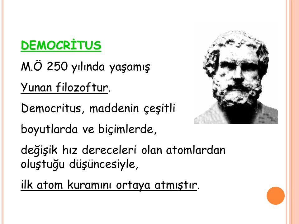 DEMOCRİTUS M.Ö 250 yılında yaşamış Yunan filozoftur. Democritus, maddenin çeşitli boyutlarda ve biçimlerde, değişik hız dereceleri olan atomlardan olu