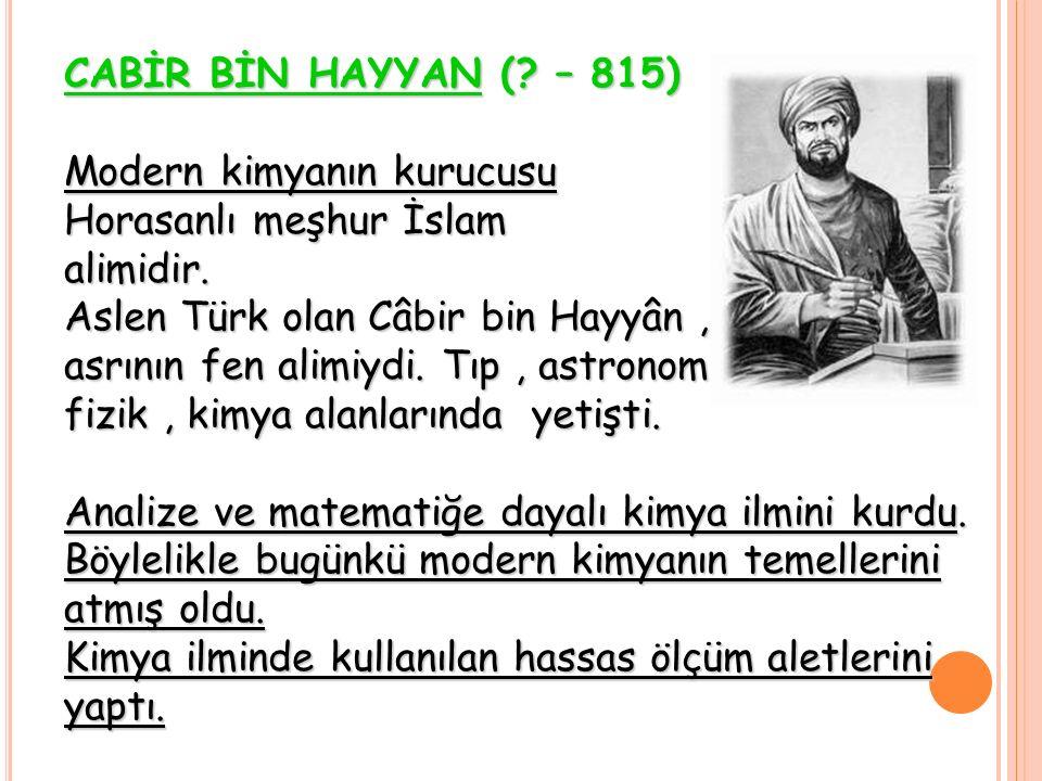 CABİR BİN HAYYAN (? – 815) Modern kimyanın kurucusu Horasanlı meşhur İslam alimidir. Aslen Türk olan Câbir bin Hayyân, asrının fen alimiydi. Tıp, astr