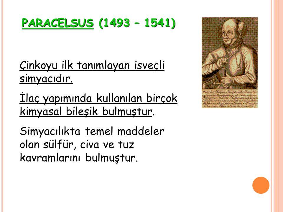 PARACELSUS (1493 – 1541) Çinkoyu ilk tanımlayan isveçli simyacıdır. İlaç yapımında kullanılan birçok kimyasal bileşik bulmuştur. Simyacılıkta temel ma