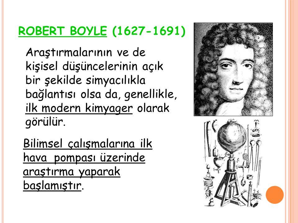 ROBERT BOYLE (1627-1691) Bilimsel çalışmalarına ilk hava pompası üzerinde araştırma yaparak başlamıştır. Araştırmalarının ve de kişisel düşüncelerinin