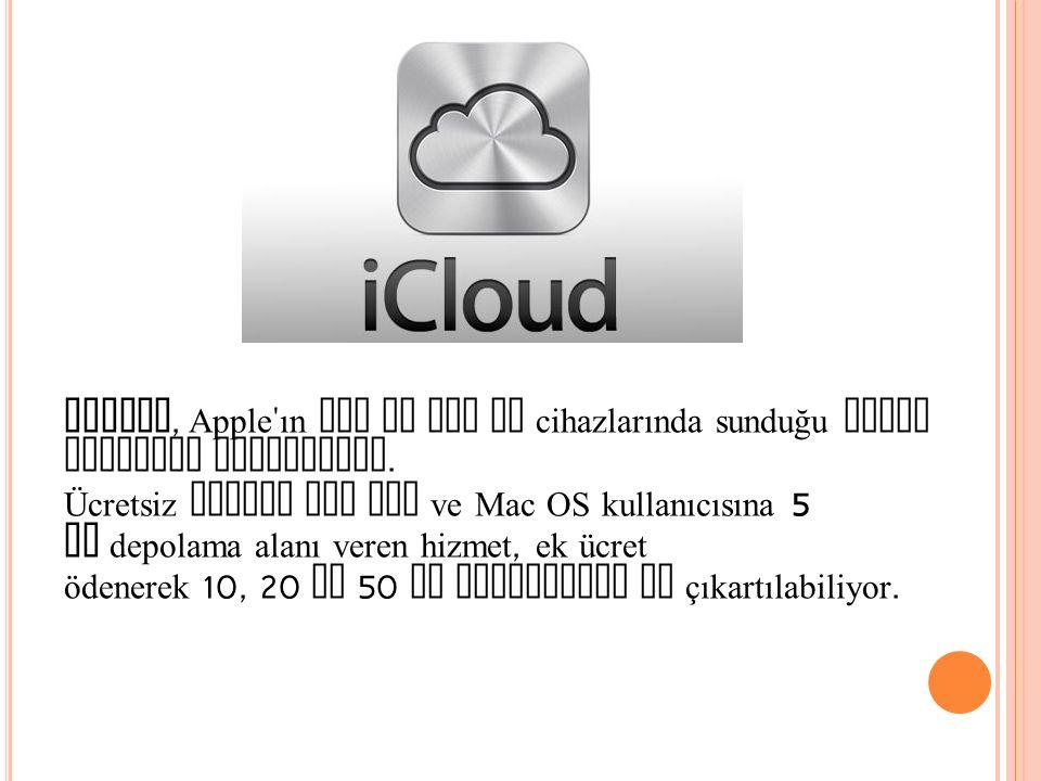 iCloud, Apple ' ın iOS ve Mac OS cihazlarında sunduğu bulut depolama hizmetidir. Ücretsiz olarak her iOS ve Mac OS kullanıcısına 5 GB depolama alanı v