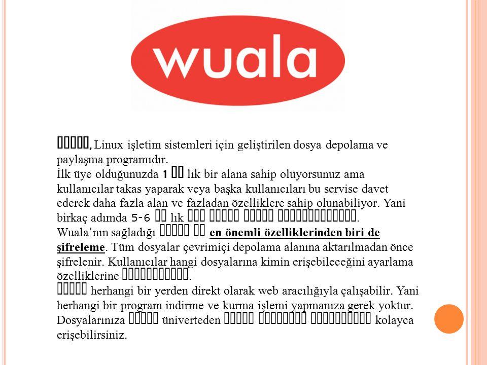 Wuala, Linux işletim sistemleri için geliştirilen dosya depolama ve paylaşma programıdır. İlk üye olduğunuzda 1 gb lık bir alana sahip oluyorsunuz ama