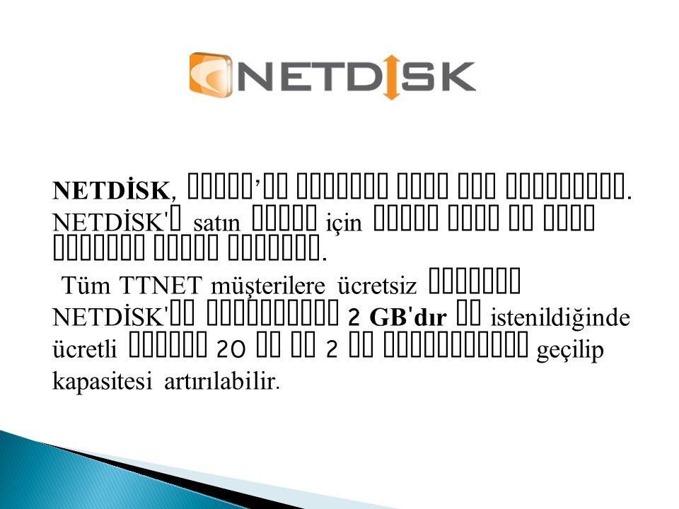 NETDİSK, TTNET ' in hizmeti olan bir servistir. NETDİSK ' i satın almak için TTNET ADSL ve VDSL abonesi olmak yeterli. Tüm TTNET müşterilere ücretsiz