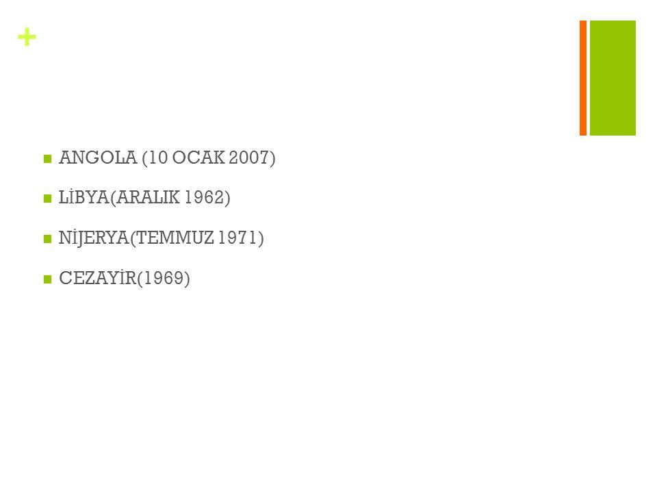 + ANGOLA (10 OCAK 2007) L İ BYA(ARALIK 1962) N İ JERYA(TEMMUZ 1971) CEZAY İ R(1969)