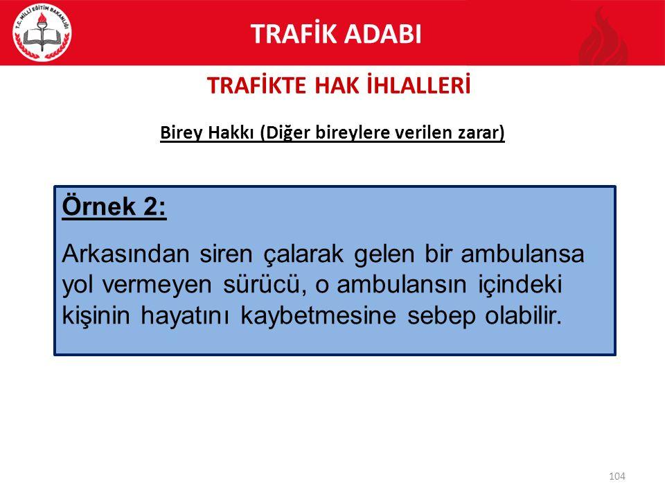TRAFİKTE HAK İHLALLERİ 104 Birey Hakkı (Diğer bireylere verilen zarar) Örnek 2: Arkasından siren çalarak gelen bir ambulansa yol vermeyen sürücü, o am