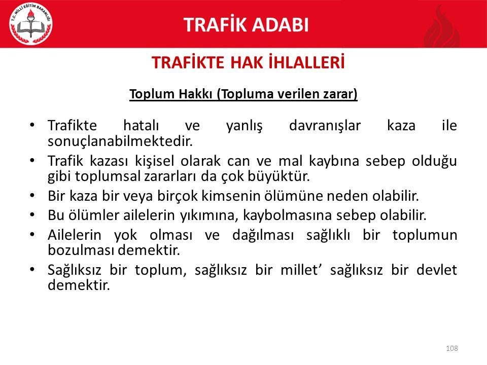 TRAFİKTE HAK İHLALLERİ 108 Toplum Hakkı (Topluma verilen zarar) Trafikte hatalı ve yanlış davranışlar kaza ile sonuçlanabilmektedir. Trafik kazası kiş