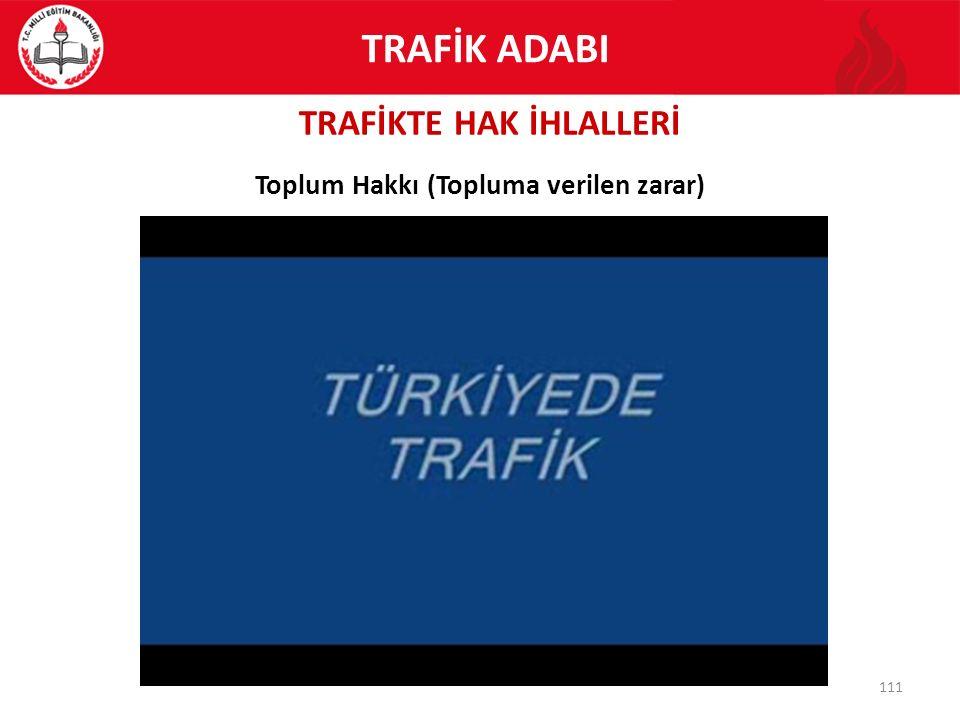 TRAFİKTE HAK İHLALLERİ 111 Toplum Hakkı (Topluma verilen zarar) TRAFİK ADABI
