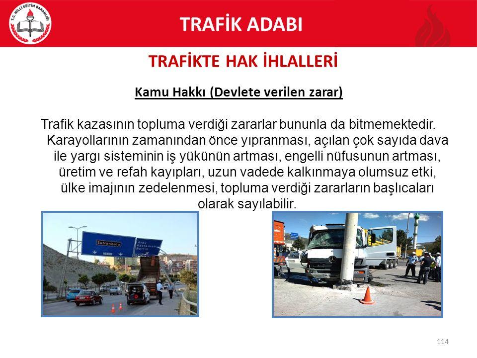 TRAFİKTE HAK İHLALLERİ 114 Kamu Hakkı (Devlete verilen zarar) Trafik kazasının topluma verdiği zararlar bununla da bitmemektedir. Karayollarının zaman