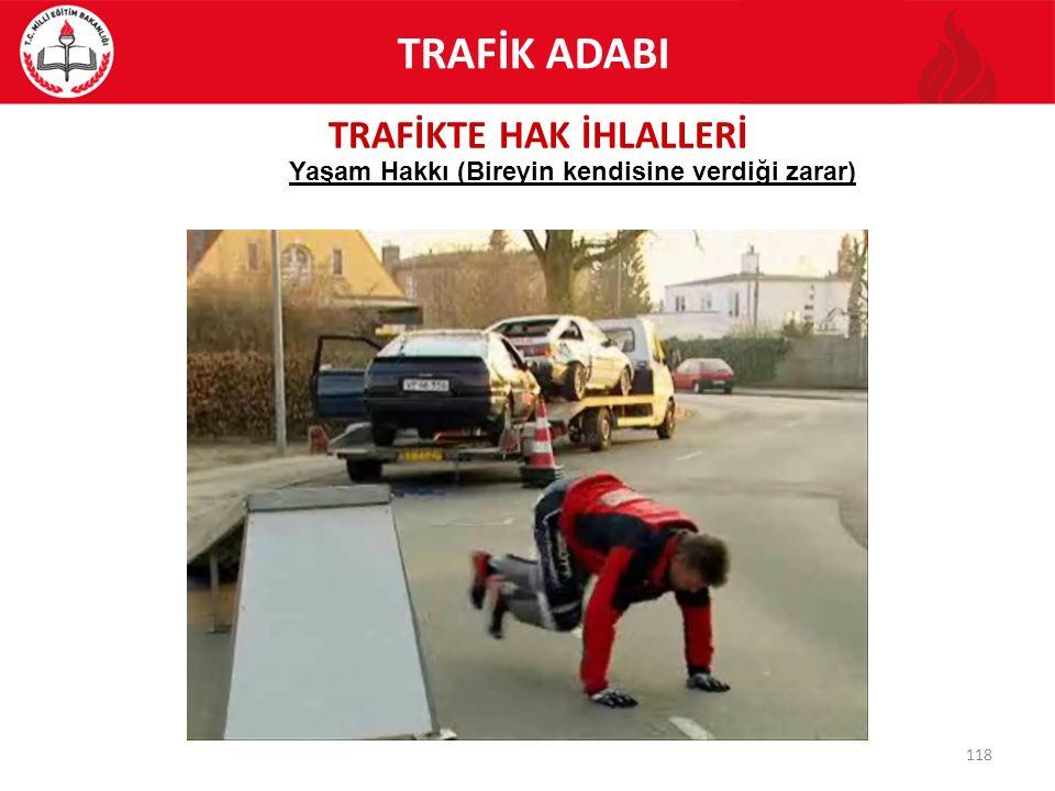 TRAFİKTE HAK İHLALLERİ 118 Yaşam Hakkı (Bireyin kendisine verdiği zarar) TRAFİK ADABI