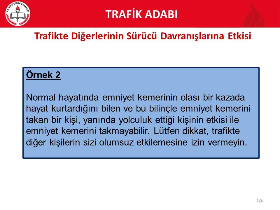 Trafikte Diğerlerinin Sürücü Davranışlarına Etkisi 126 Örnek 2 Normal hayatında emniyet kemerinin olası bir kazada hayat kurtardığını bilen ve bu bili