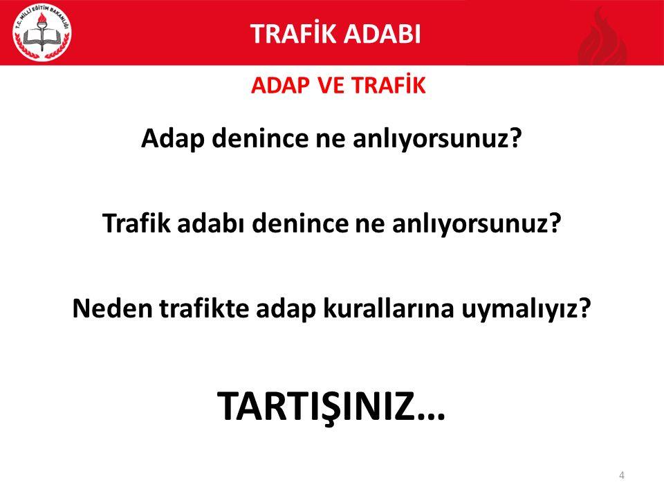 ADAP VE TRAFİK 4 TRAFİK ADABI Adap denince ne anlıyorsunuz? Trafik adabı denince ne anlıyorsunuz? Neden trafikte adap kurallarına uymalıyız? TARTIŞINI
