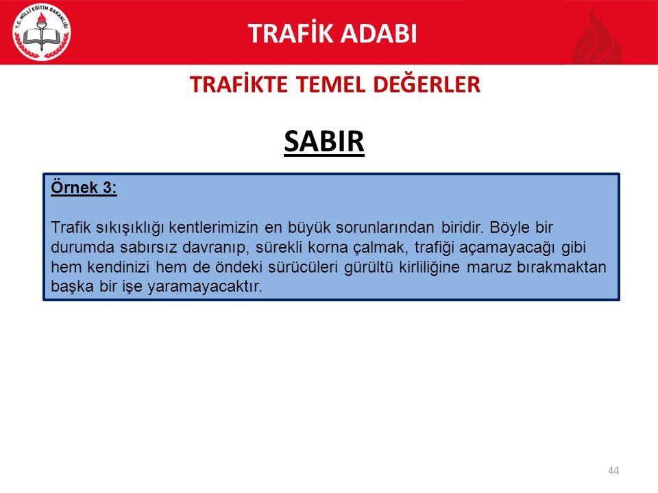 TRAFİKTE TEMEL DEĞERLER 44 SABIR TRAFİK ADABI Örnek 3: Trafik sıkışıklığı kentlerimizin en büyük sorunlarından biridir. Böyle bir durumda sabırsız dav
