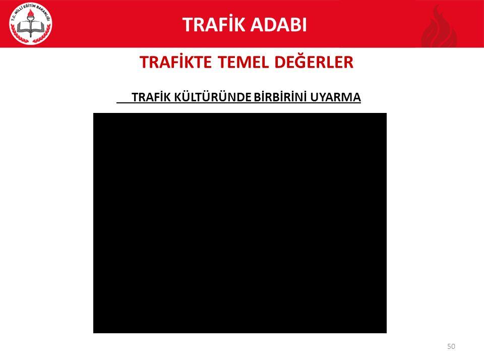 TRAFİKTE TEMEL DEĞERLER 50 TRAFİK KÜLTÜRÜNDE BİRBİRİNİ UYARMA TRAFİK ADABI