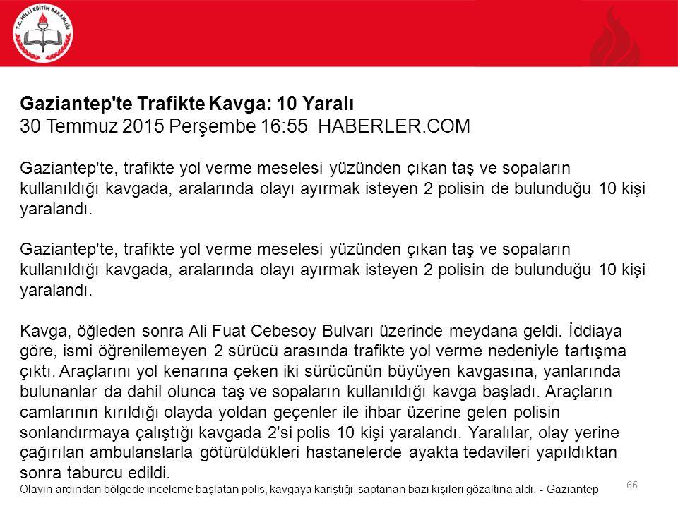 66 Gaziantep'te Trafikte Kavga: 10 Yaralı 30 Temmuz 2015 Perşembe 16:55 HABERLER.COM Gaziantep'te, trafikte yol verme meselesi yüzünden çıkan taş ve s