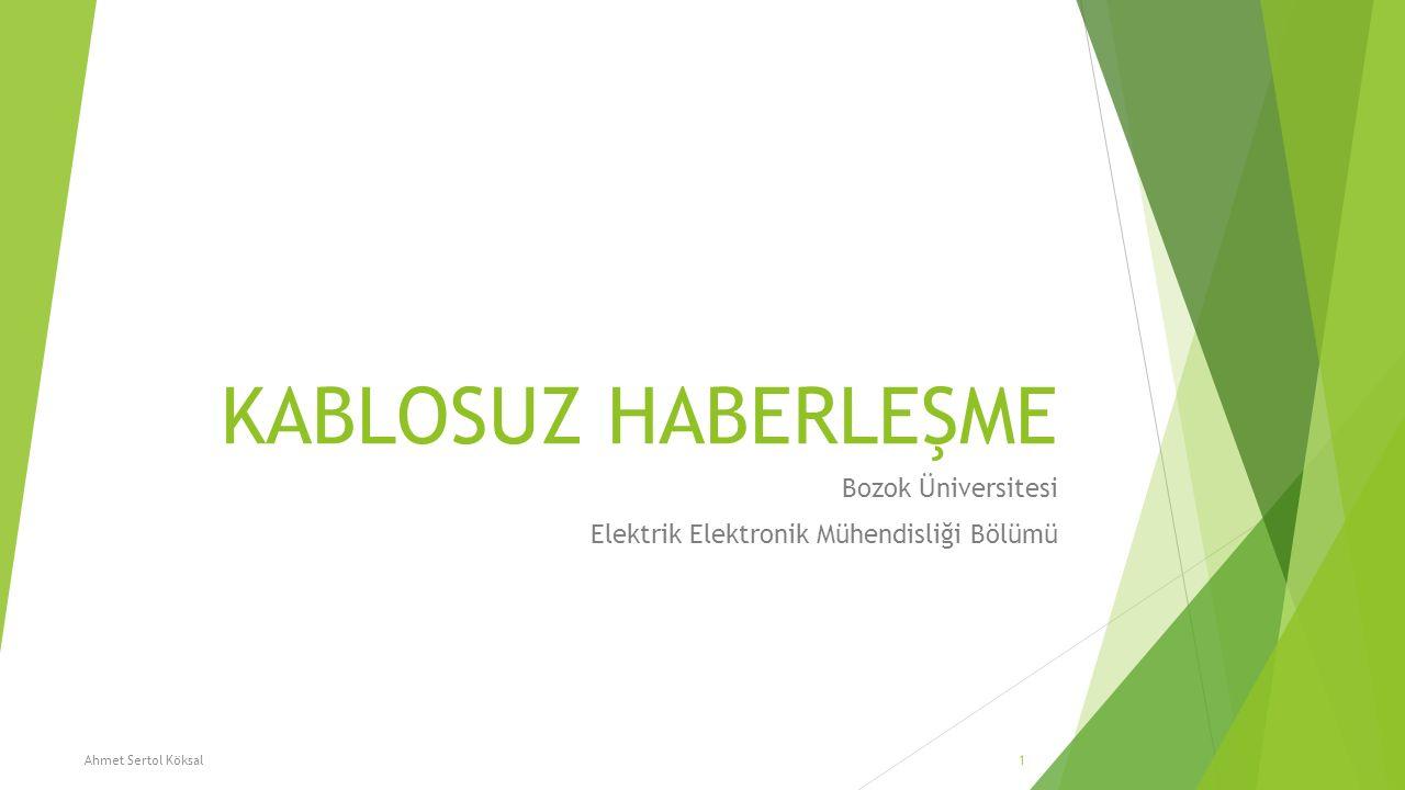 KABLOSUZ HABERLEŞME Bozok Üniversitesi Elektrik Elektronik Mühendisliği Bölümü Ahmet Sertol Köksal1
