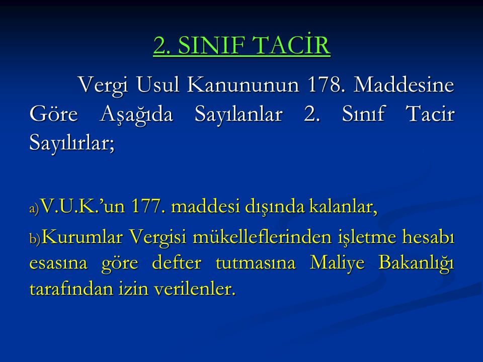 2. SINIF TACİR Vergi Usul Kanununun 178. Maddesine Göre Aşağıda Sayılanlar 2. Sınıf Tacir Sayılırlar; a) V.U.K.'un 177. maddesi dışında kalanlar, b) K