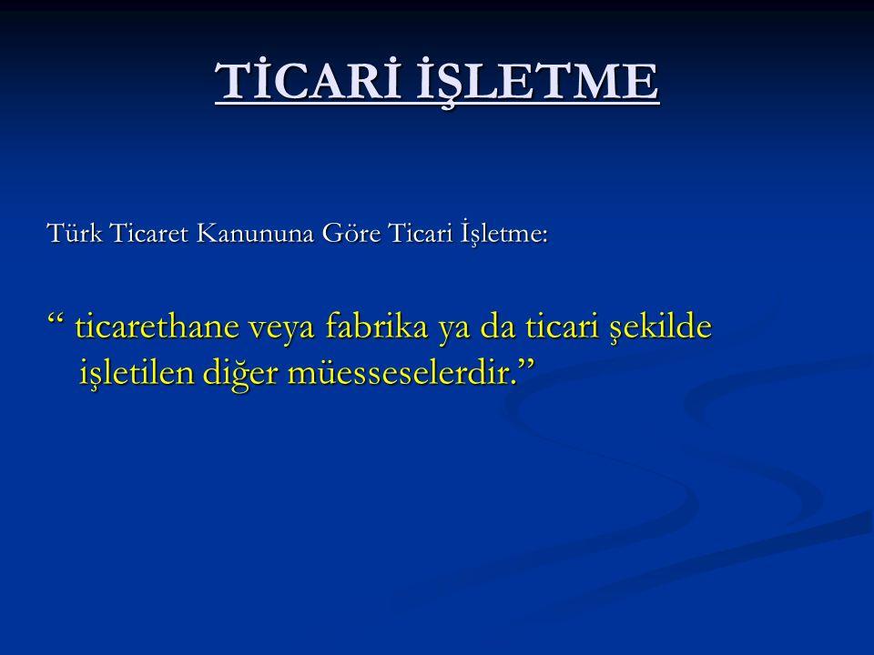 """TİCARİ İŞLETME Türk Ticaret Kanununa Göre Ticari İşletme: """" ticarethane veya fabrika ya da ticari şekilde işletilen diğer müesseselerdir."""""""