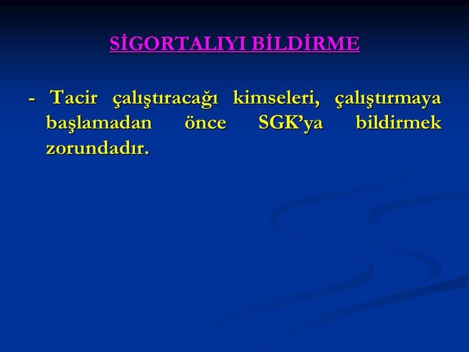 SİGORTALIYI BİLDİRME - Tacir çalıştıracağı kimseleri, çalıştırmaya başlamadan önce SGK'ya bildirmek zorundadır.