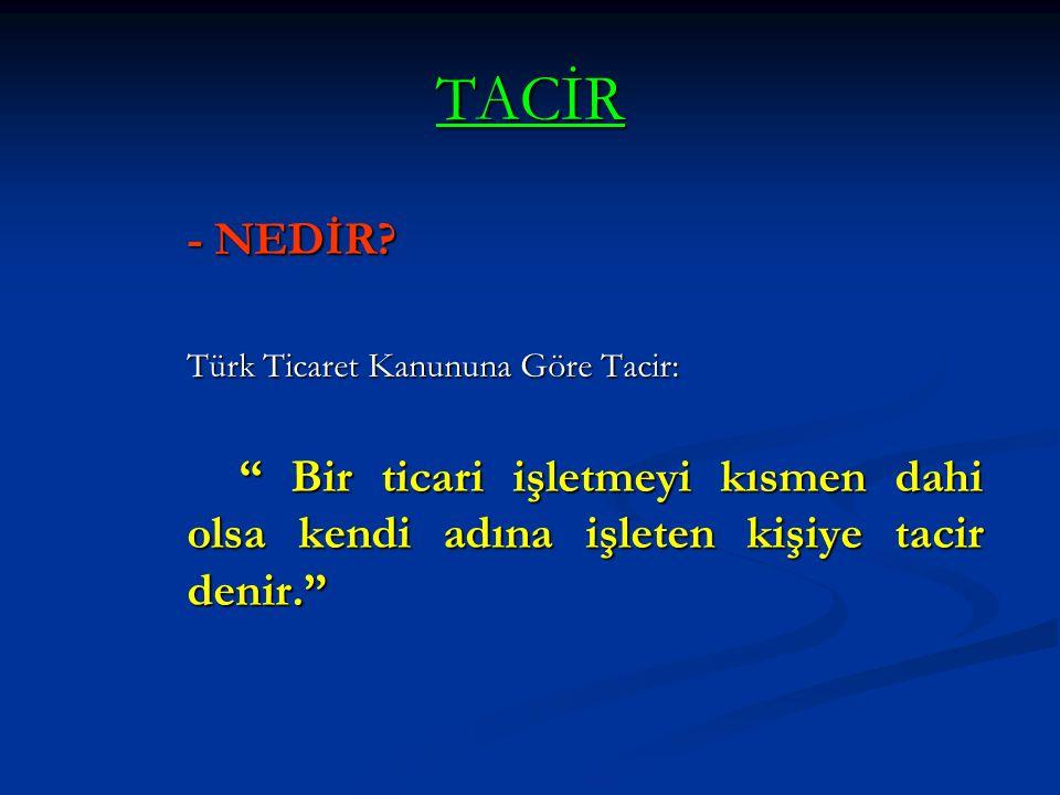 """TACİR - NEDİR? Türk Ticaret Kanununa Göre Tacir: """" Bir ticari işletmeyi kısmen dahi olsa kendi adına işleten kişiye tacir denir."""""""