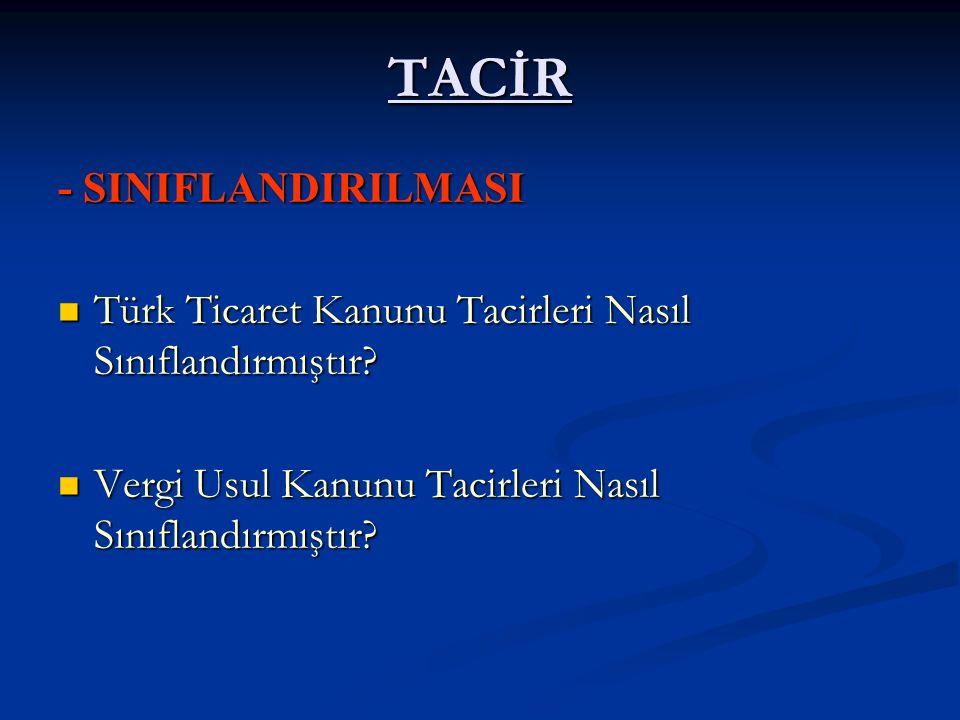 TACİR - SINIFLANDIRILMASI Türk Ticaret Kanunu Tacirleri Nasıl Sınıflandırmıştır? Türk Ticaret Kanunu Tacirleri Nasıl Sınıflandırmıştır? Vergi Usul Kan