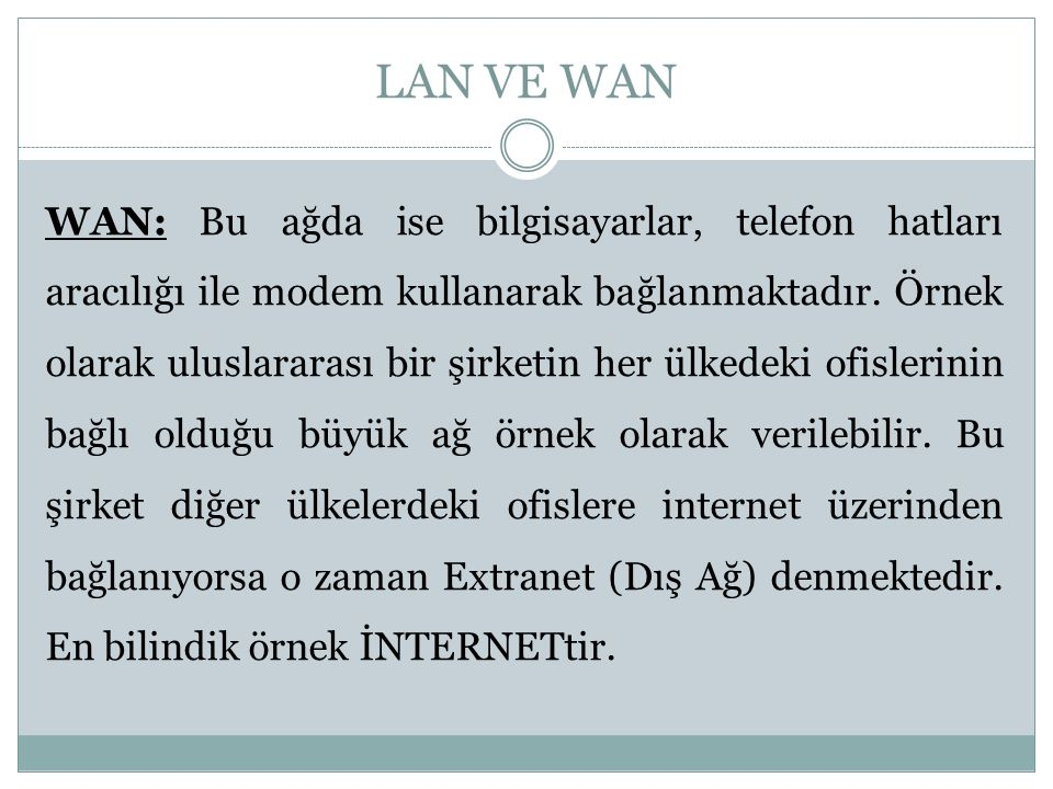 LAN VE WAN WAN: Bu ağda ise bilgisayarlar, telefon hatları aracılığı ile modem kullanarak bağlanmaktadır. Örnek olarak uluslararası bir şirketin her ü