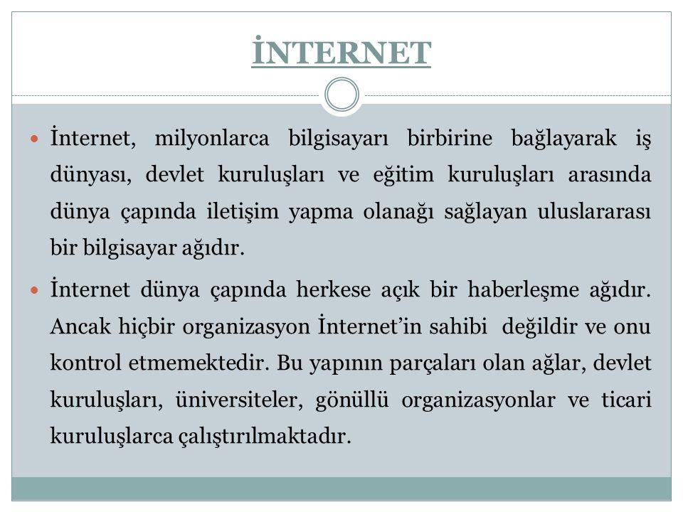 İNTERNET İnternet, milyonlarca bilgisayarı birbirine bağlayarak iş dünyası, devlet kuruluşları ve eğitim kuruluşları arasında dünya çapında iletişim yapma olanağı sağlayan uluslararası bir bilgisayar ağıdır.