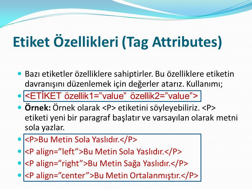 Etiket Özellikleri (Tag Attributes) Bazı etiketler özelliklere sahiptirler. Bu özelliklere etiketin davranışını düzenlemek için değerler atarız. Kulla