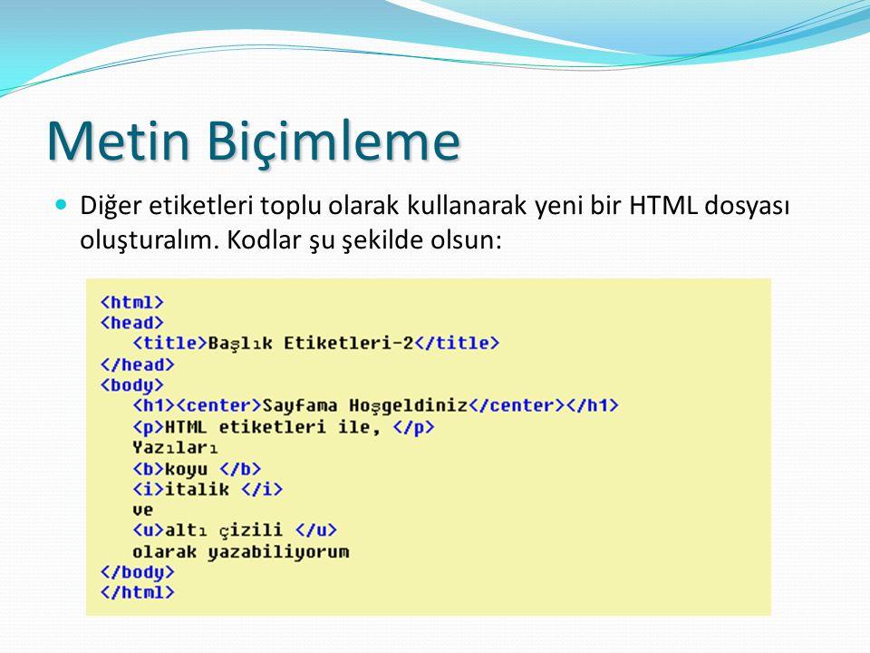 Metin Biçimleme Diğer etiketleri toplu olarak kullanarak yeni bir HTML dosyası oluşturalım. Kodlar şu şekilde olsun: