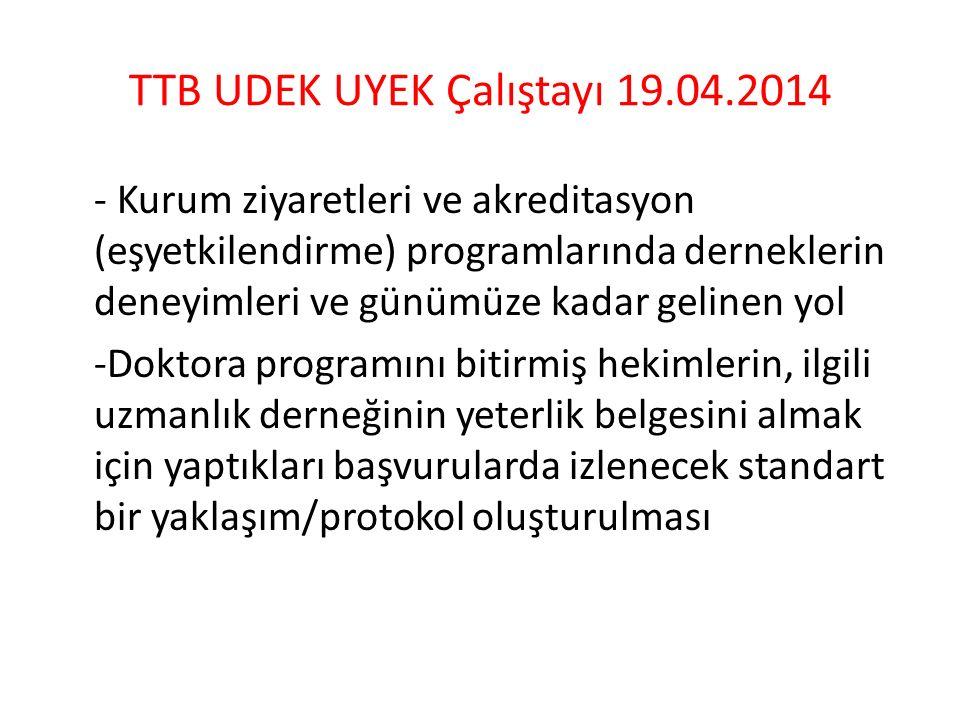 TTB UDEK UYEK Çalıştayı 19.04.2014 - Kurum ziyaretleri ve akreditasyon (eşyetkilendirme) programlarında derneklerin deneyimleri ve günümüze kadar gelinen yol -Doktora programını bitirmiş hekimlerin, ilgili uzmanlık derneğinin yeterlik belgesini almak için yaptıkları başvurularda izlenecek standart bir yaklaşım/protokol oluşturulması
