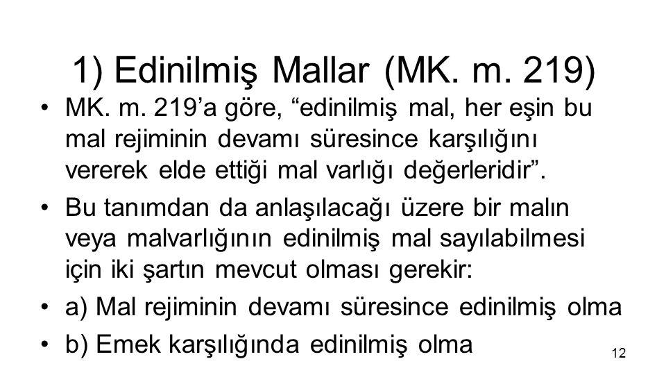 """1) Edinilmiş Mallar (MK. m. 219) MK. m. 219'a göre, """"edinilmiş mal, her eşin bu mal rejiminin devamı süresince karşılığını vererek elde ettiği mal var"""