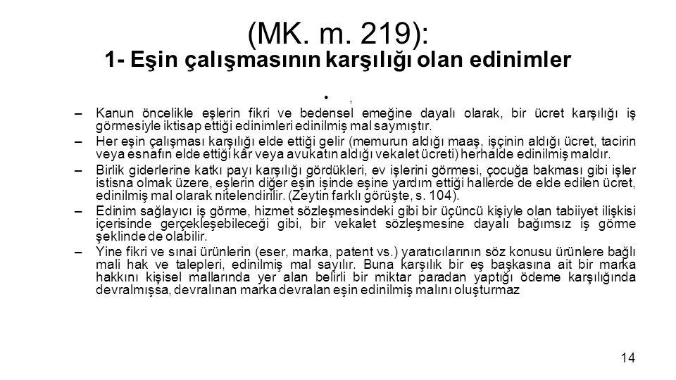 (MK. m. 219): 1- Eşin çalışmasının karşılığı olan edinimler, –Kanun öncelikle eşlerin fikri ve bedensel emeğine dayalı olarak, bir ücret karşılığı iş