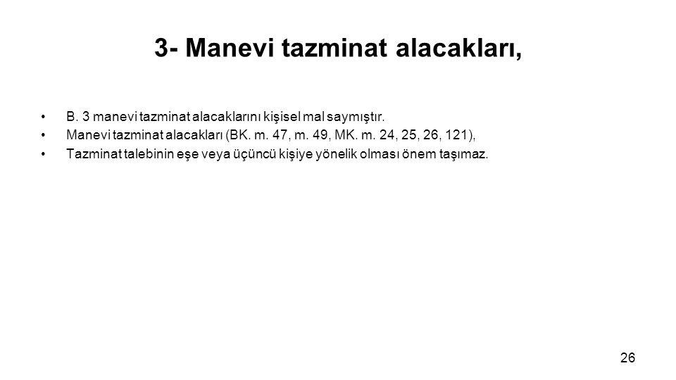 3- Manevi tazminat alacakları, B. 3 manevi tazminat alacaklarını kişisel mal saymıştır. Manevi tazminat alacakları (BK. m. 47, m. 49, MK. m. 24, 25, 2