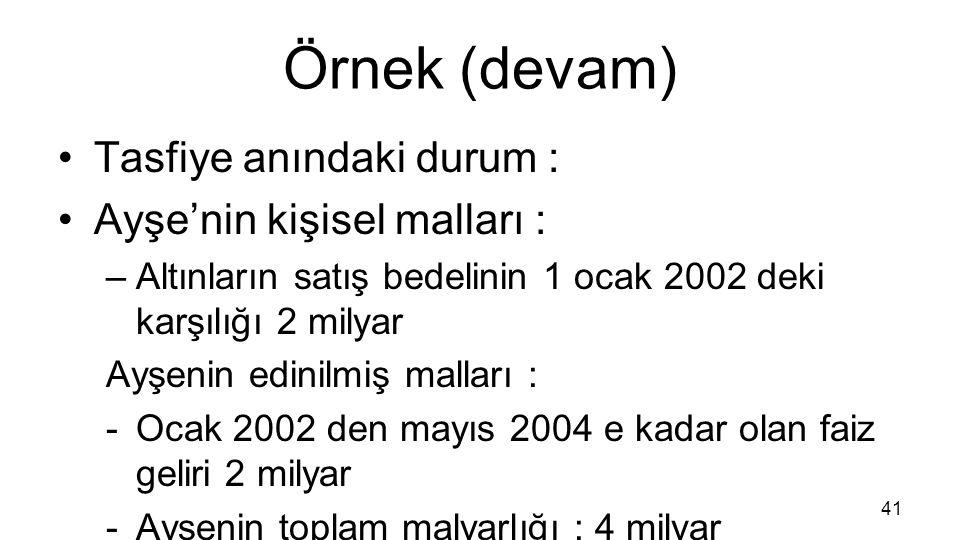 Örnek (devam) Tasfiye anındaki durum : Ayşe'nin kişisel malları : –Altınların satış bedelinin 1 ocak 2002 deki karşılığı 2 milyar Ayşenin edinilmiş ma