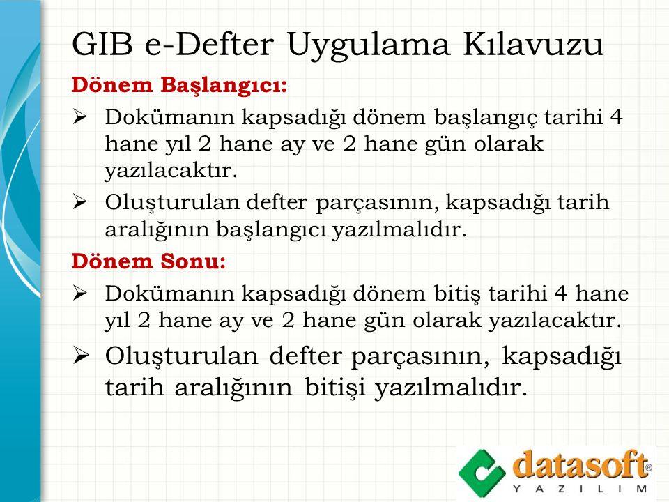 GIB e-Defter Uygulama Kılavuzu Dönem Başlangıcı:  Dokümanın kapsadığı dönem başlangıç tarihi 4 hane yıl 2 hane ay ve 2 hane gün olarak yazılacaktır.