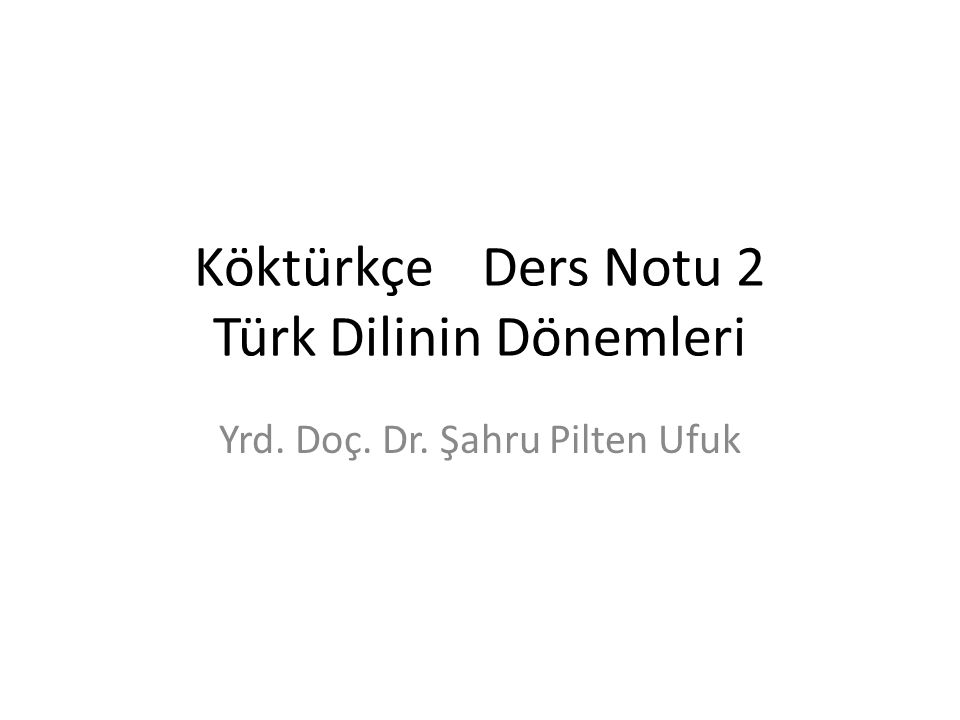 KöktürkçeDers Notu 2 Türk Dilinin Dönemleri Yrd. Doç. Dr. Şahru Pilten Ufuk