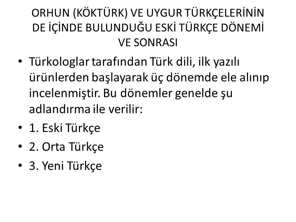 ORHUN (KÖKTÜRK) VE UYGUR TÜRKÇELERİNİN DE İÇİNDE BULUNDUĞU ESKİ TÜRKÇE DÖNEMİ VE SONRASI Türkologlar tarafından Türk dili, ilk yazılı ürünlerden başla