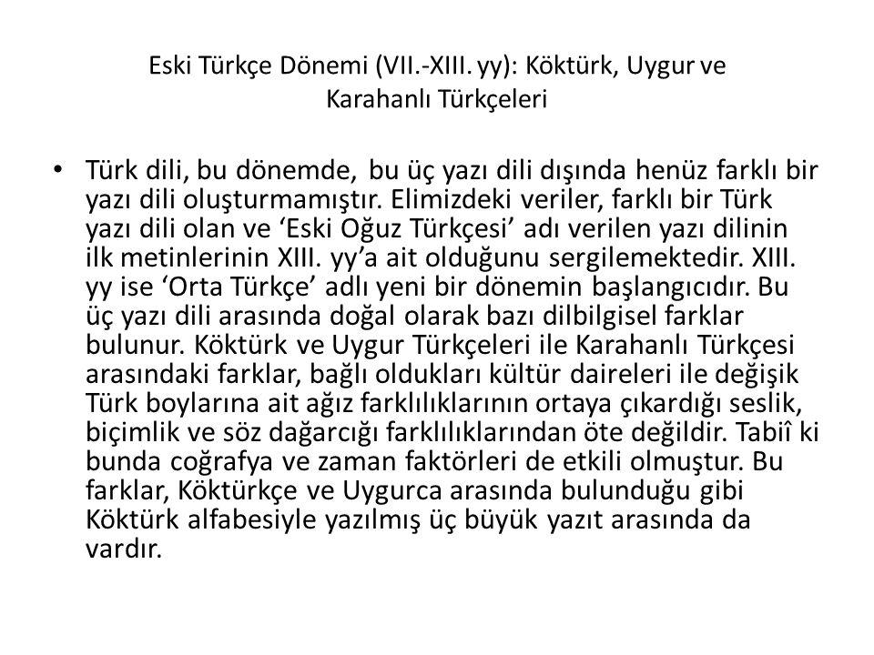 Eski Türkçe Dönemi (VII.-XIII. yy): Köktürk, Uygur ve Karahanlı Türkçeleri Türk dili, bu dönemde, bu üç yazı dili dışında henüz farklı bir yazı dili o