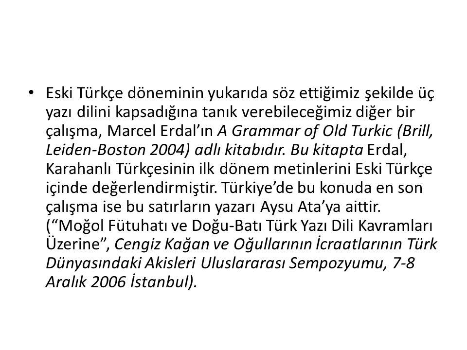 Eski Türkçe döneminin yukarıda söz ettiğimiz şekilde üç yazı dilini kapsadığına tanık verebileceğimiz diğer bir çalışma, Marcel Erdal'ın A Grammar of