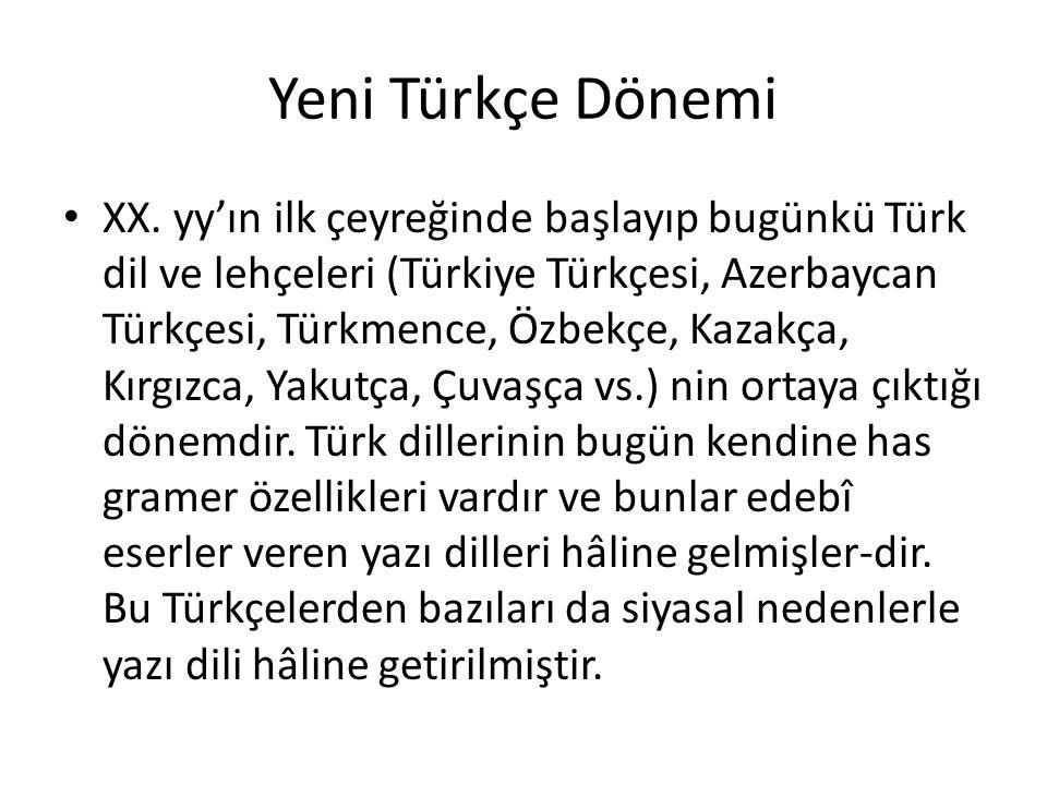 Yeni Türkçe Dönemi XX. yy'ın ilk çeyreğinde başlayıp bugünkü Türk dil ve lehçeleri (Türkiye Türkçesi, Azerbaycan Türkçesi, Türkmence, Özbekçe, Kazakça