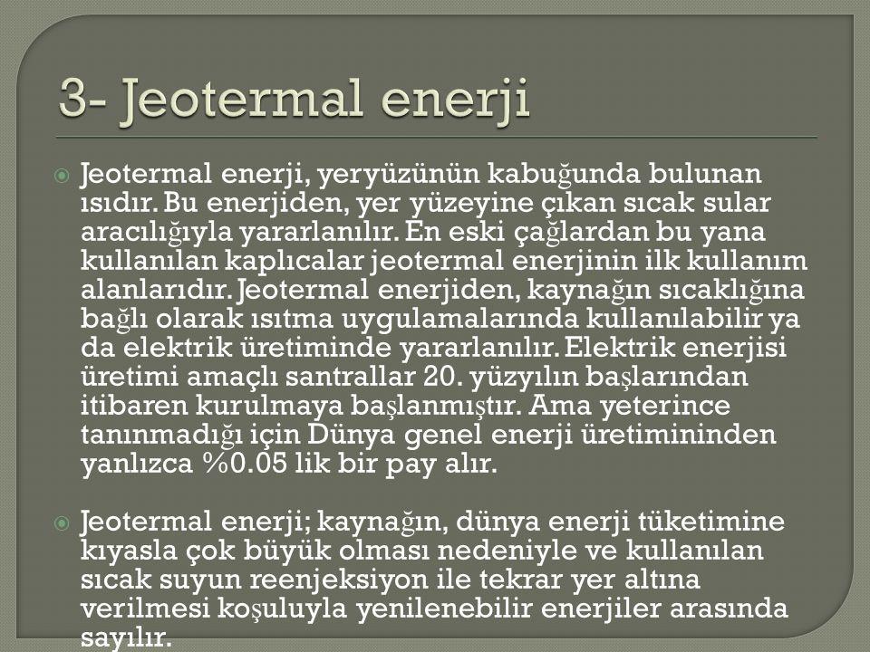  Jeotermal enerji, yeryüzünün kabu ğ unda bulunan ısıdır. Bu enerjiden, yer yüzeyine çıkan sıcak sular aracılı ğ ıyla yararlanılır. En eski ça ğ lard