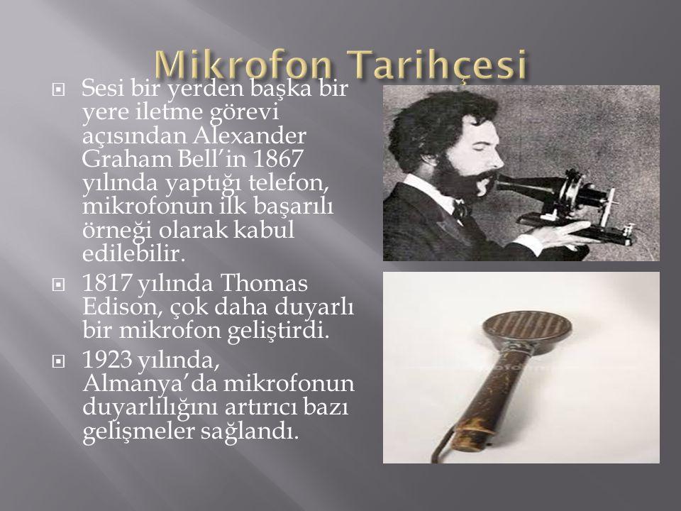  Sesi bir yerden başka bir yere iletme görevi açısından Alexander Graham Bell'in 1867 yılında yaptığı telefon, mikrofonun ilk başarılı örneği olarak
