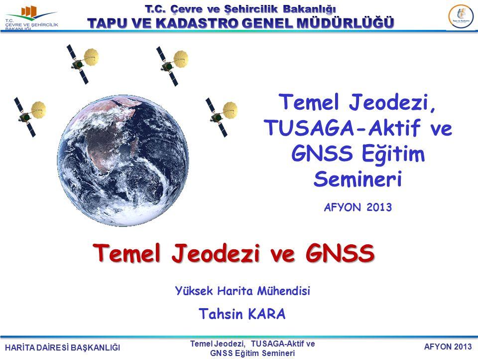 HARİTA DAİRESİ BAŞKANLIĞI Temel Jeodezi, TUSAGA-Aktif ve GNSS Eğitim Semineri AFYON 2013 Temel Jeodezi ve GNSS Yüksek Harita Mühendisi Tahsin KARA Tem